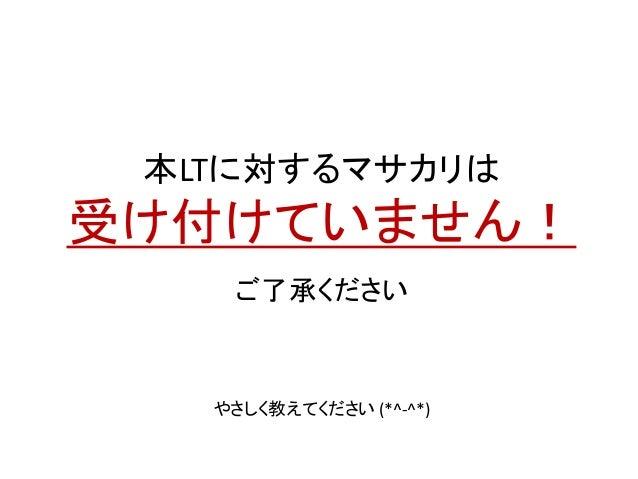 本LTに対するマサカリは 受け付けていません! ご了承ください やさしく教えてください (*^-^*)