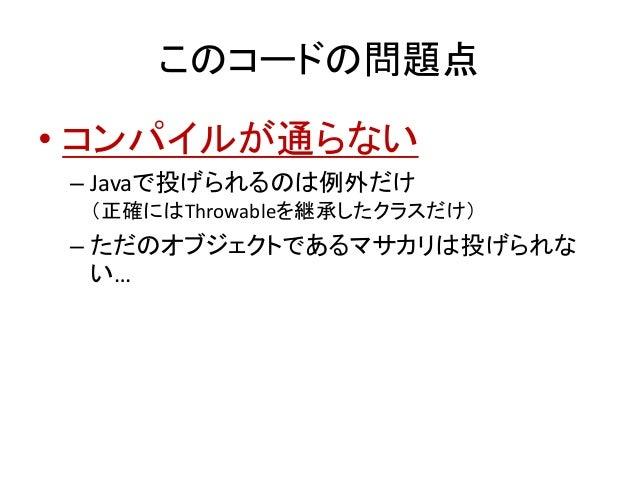 このコードの問題点 • コンパイルが通らない – Javaで投げられるのは例外だけ (正確にはThrowableを継承したクラスだけ) – ただのオブジェクトであるマサカリは投げられな い…