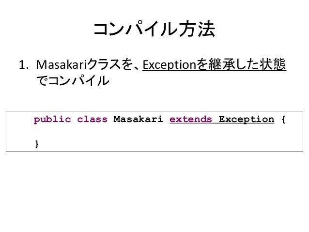 コンパイル方法 1. Masakariクラスを、Exceptionを継承した状態 でコンパイル public class Masakari extends Exception { }
