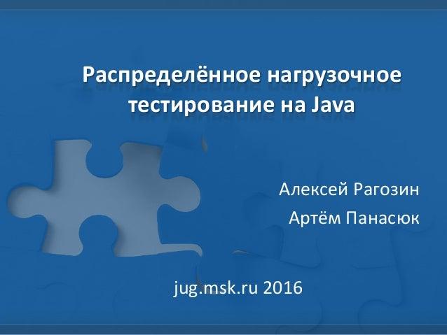 Распределённое нагрузочное тестирование на Java Алексей Рагозин Артём Панасюк jug.msk.ru 2016