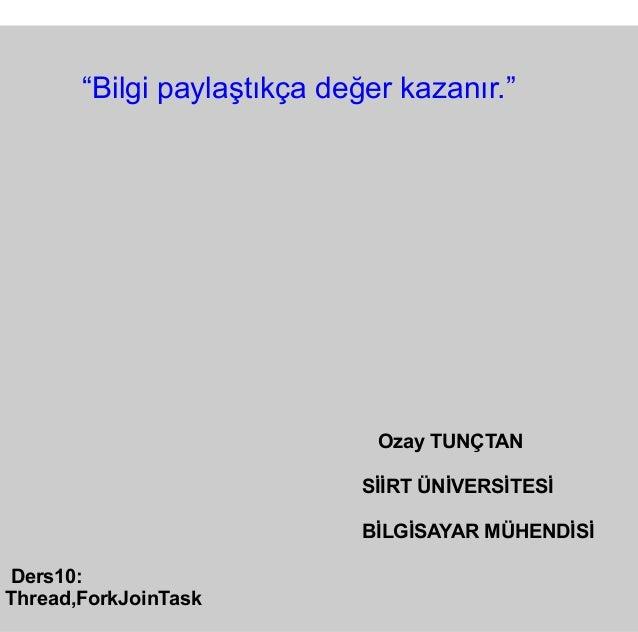 """Ozay TUNÇTAN SİİRT ÜNİVERSİTESİ BİLGİSAYAR MÜHENDİSİ Ders10: Thread,ForkJoinTask """"Bilgi paylaştıkça değer kazanır."""""""