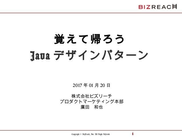 Copyright © BizReach, Inc. All Right Reserved. 1 覚えて帰ろう Java デザインパターン 2017 年 01 月 20 日 株式会社ビズリーチ プロダクトマーケティング本部 廣田 和也