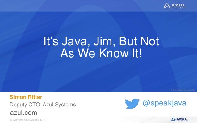 © Copyright Azul Systems 2017 © Copyright Azul Systems 2015 @speakjava It's Java, Jim, But Not As We Know It! Simon Ritter...