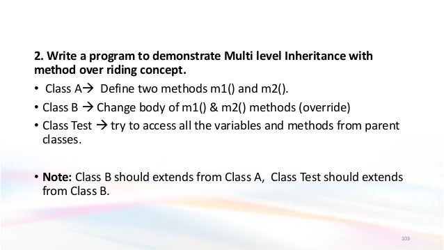 2. Write a program to demonstrate Multi level Inheritance with method over riding concept. • Class A Define two methods m...