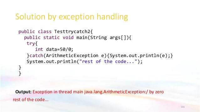 Solution by exception handling Output: Exception in thread main java.lang.ArithmeticException:/ by zero rest of the code.....