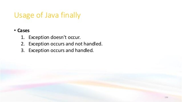 Usage of Java finally • Cases 1. Exception doesn't occur. 2. Exception occurs and not handled. 3. Exception occurs and han...