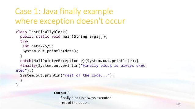 Case 1: Java finally example where exception doesn't occur 137 Output:5 finally block is always executed rest of the code....