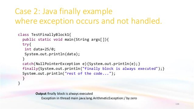 Case 2: Java finally example where exception occurs and not handled. 138 Output:finally block is always executed Exception...
