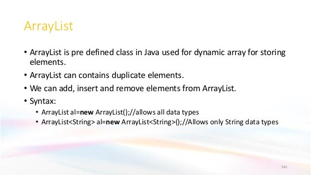 ArrayList • ArrayList is pre defined class in Java used for dynamic array for storing elements. • ArrayList can contains d...