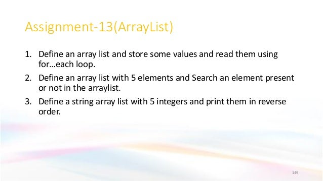 Assignment-13(ArrayList) 1. Define an array list and store some values and read them using for…each loop. 2. Define an arr...