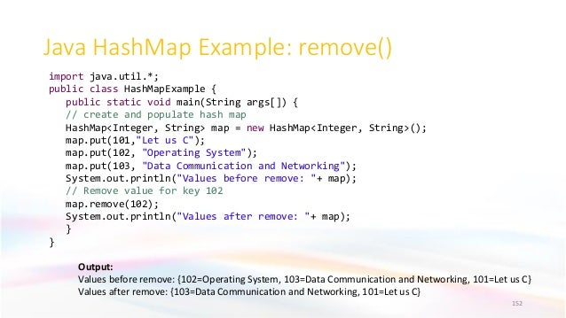 Java HashMap Example: remove() 152 Output: Values before remove: {102=Operating System, 103=Data Communication and Network...