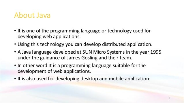 About Java • It is one of the programming language or technology used for developing web applications. • Using this techno...