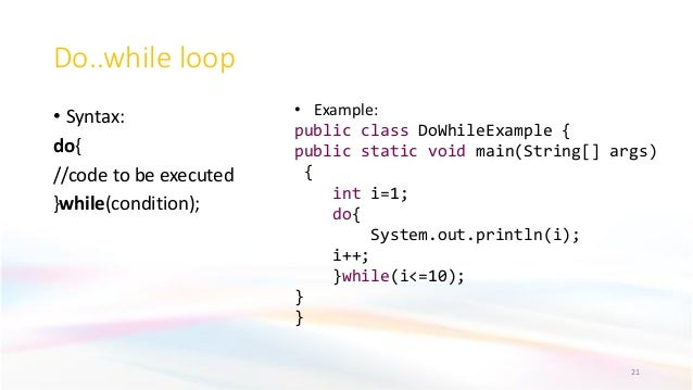 Do..while loop • Syntax: do{ //code to be executed }while(condition); 21 • Example: public class DoWhileExample { public s...