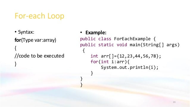 For-each Loop • Syntax: for(Type var:array) { //code to be executed } 23 • Example: public class ForEachExample { public s...