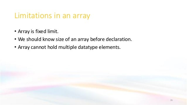 Limitations in an array • Array is fixed limit. • We should know size of an array before declaration. • Array cannot hold ...
