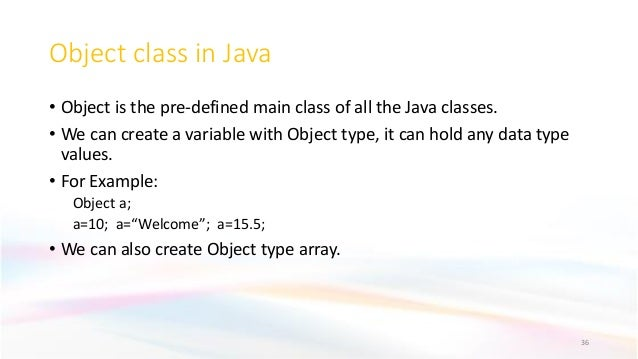 Object class in Java • Object is the pre-defined main class of all the Java classes. • We can create a variable with Objec...
