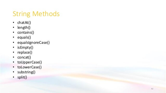 String Methods 42 • chatAt() • length() • contains() • equals() • equalsIgnoreCase() • isEmpty() • replace() • concat() • ...