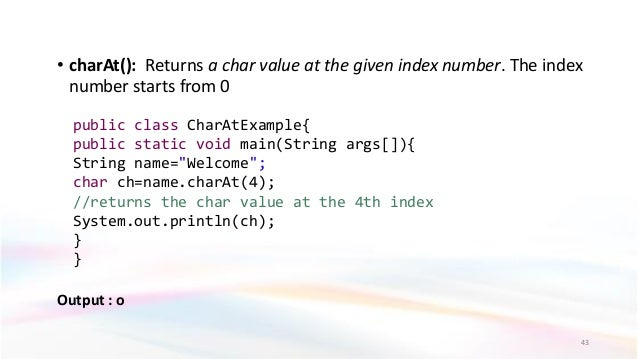 • charAt(): Returns a char value at the given index number. The index number starts from 0 Output : o 43 public class Char...