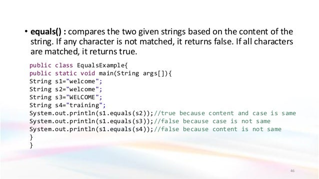 • equals() : compares the two given strings based on the content of the string. If any character is not matched, it return...