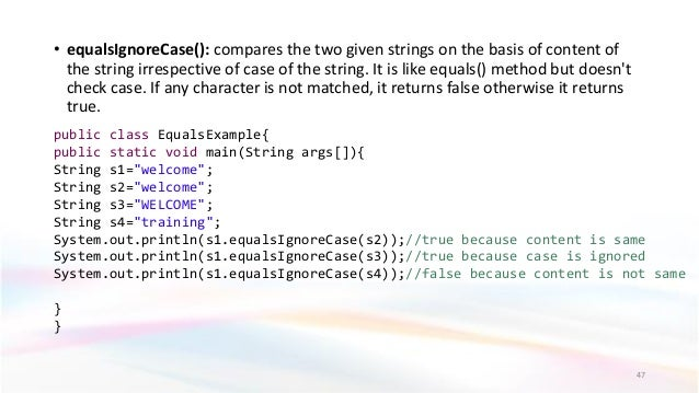 • equalsIgnoreCase(): compares the two given strings on the basis of content of the string irrespective of case of the str...