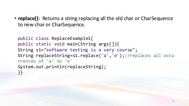 • replace(): Returns a string replacing all the old char or CharSequence to new char or CharSequence. 49 public class Repl...