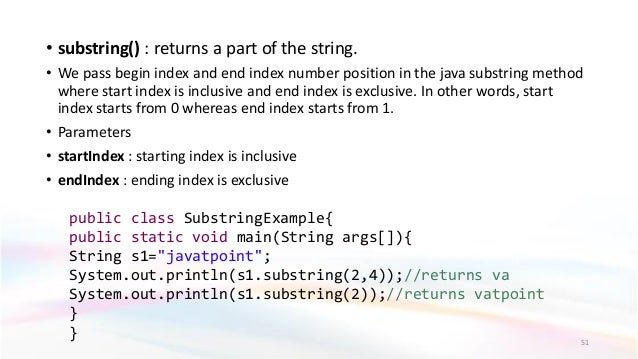 • substring() : returns a part of the string. • We pass begin index and end index number position in the java substring me...