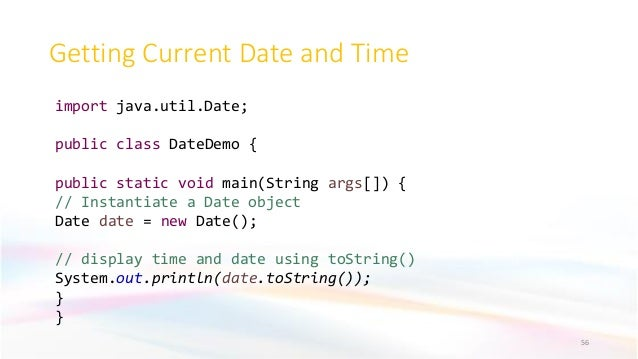 Getting Current Date and Time 56 import java.util.Date; public class DateDemo { public static void main(String args[]) { /...
