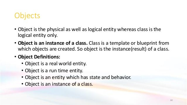 Objects • Object is the physical as well as logical entity whereas class is the logical entity only. • Object is an instan...