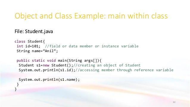 Object and Class Example: main within class File: Student.java 62 class Student{ int id=101; //field or data member or ins...