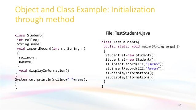 Object and Class Example: Initialization through method 67 File: TestStudent4.javaclass Student{ int rollno; String name; ...