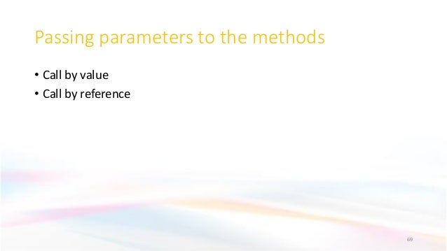 Passing parameters to the methods • Call by value • Call by reference 69