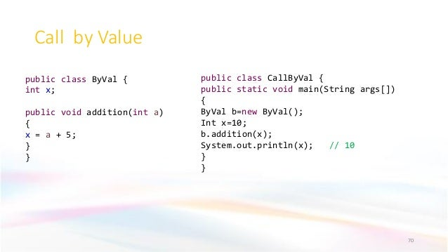 Call by Value 70 public class ByVal { int x; public void addition(int a) { x = a + 5; } } public class CallByVal { public ...