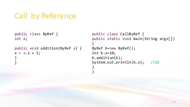 Call by Reference 71 public class ByRef { int x; public void addition(ByRef a) { x = a.x + 5; } } public class CallByRef {...