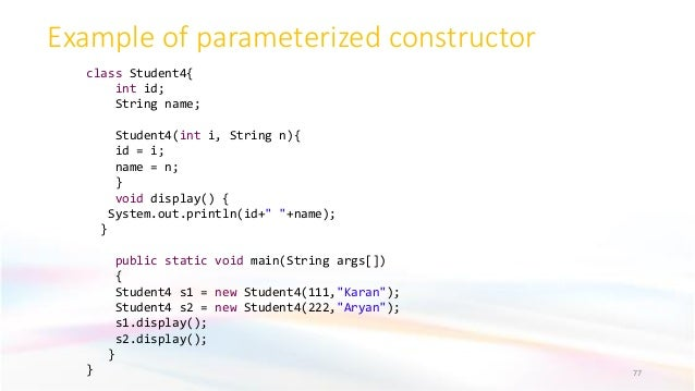 Example of parameterized constructor 77 class Student4{ int id; String name; Student4(int i, String n){ id = i; name = n; ...