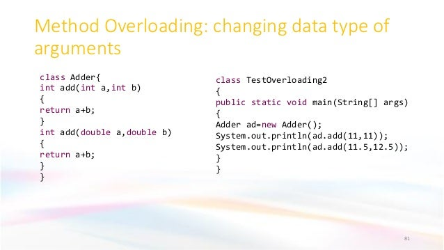 Method Overloading: changing data type of arguments 81 class Adder{ int add(int a,int b) { return a+b; } int add(double a,...