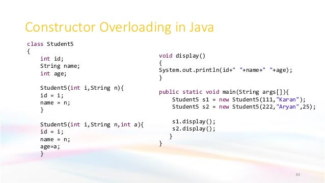 Constructor Overloading in Java 83 class Student5 { int id; String name; int age; Student5(int i,String n){ id = i; name =...