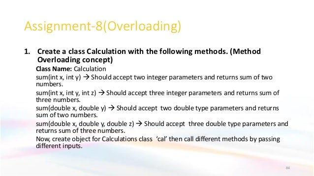 Assignment-8(Overloading) 1. Create a class Calculation with the following methods. (Method Overloading concept) Class Nam...