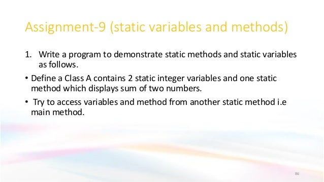 Assignment-9 (static variables and methods) 1. Write a program to demonstrate static methods and static variables as follo...