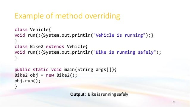 """Example of method overriding Output: Bike is running safely 91 class Vehicle{ void run(){System.out.println(""""Vehicle is ru..."""