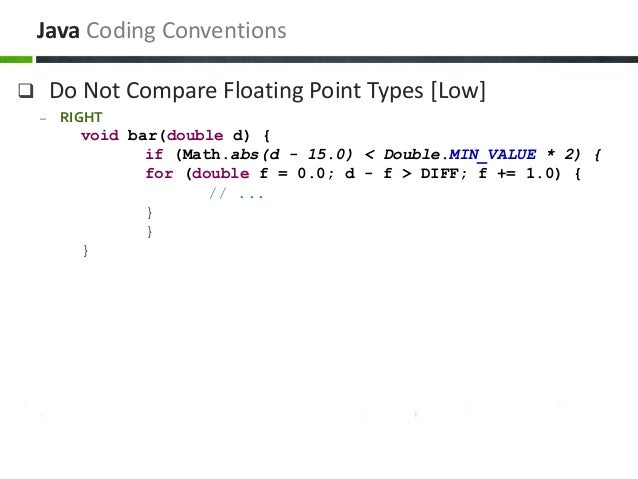 Do Not Compare Floating Point Types [Low] – RIGHT void bar(double d) { if (Math.abs(d - 15.0) < Double.MIN_VALUE * 2) { ...