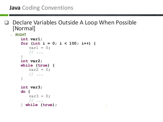  Declare Variables Outside A Loop When Possible [Normal] – RIGHT int var1; for (int i = 0; i < 100; i++) { var1 = 0; // ....