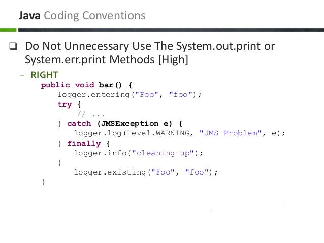  Do Not Unnecessary Use The System.out.print or System.err.print Methods [High] – RIGHT public void bar() { logger.enteri...
