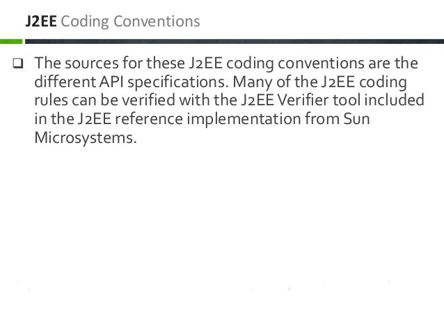  The sources for these J2EE coding conventions are the different API specifications. Many of the J2EE coding rules can be...