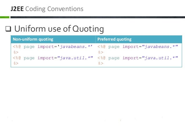  Uniform use of Quoting J2EE Coding Conventions Non-uniform quoting Preferred quoting <%@ page import='javabeans.*' %> <%...