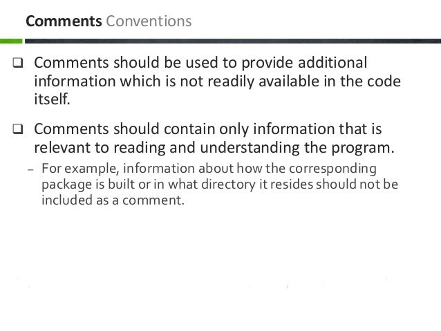  Comments should be used to provide additional information which is not readily available in the code itself.  Comments ...