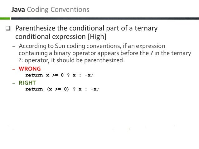  Parenthesize the conditional part of a ternary conditional expression [High] – According to Sun coding conventions, if a...