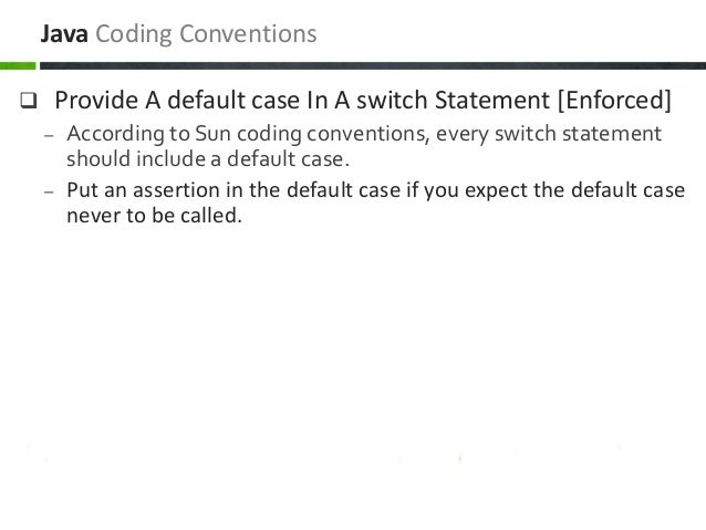  Provide A default case In A switch Statement [Enforced] – According to Sun coding conventions, every switch statement sh...