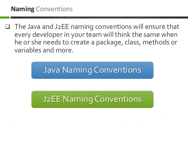  The Java and J2EE naming conventions will ensure that every developer in your team will think the same when he or she ne...