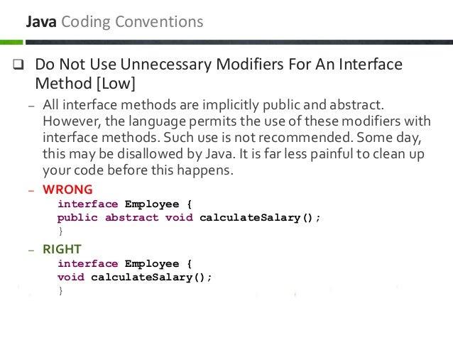  Do Not Use Unnecessary Modifiers For An Interface Method [Low] – All interface methods are implicitly public and abstrac...
