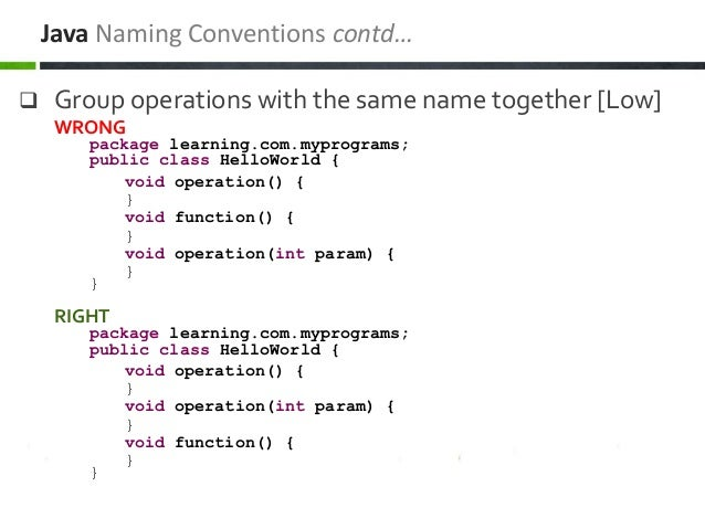  Group operations with the same name together [Low] Java Naming Conventions contd… WRONG package learning.com.myprograms;...